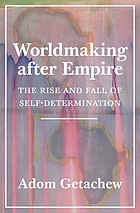 WORLDMAKING AFTER EMPIRE : the rise and fall of self-determination.