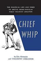 Chief whip : the political life and times of Aretas Akers-Douglas, 1st viscount Chilston