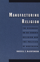 Manufacturing religion : the discourse on sui generis religion and the politics of nostalgia