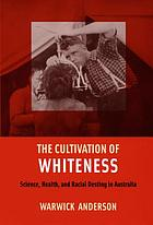 The cultivation of whiteness : science, health, and racial destiny in Australia