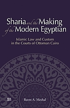 Sharia and the making of the modern Egyptian : Islamic law and custom in the courts of Ottoman Cairo