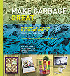 Make garbage great : the TerraCycle family guide to a zero-waste lifestyle : [with more than 100 recycling tips and do-it-yourself projects]