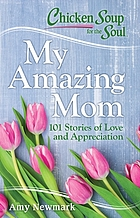 Chicken Soup for the Soul : my amazing mom : 101 stories of love and appreciation