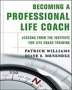 Becoming a professional life coach : lessons from the Institute for Life Coach Training