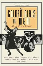 The golden girls of MGM : Greta Garbo, Joan Crawford, Lana Turner, Judy Garland, Ava Gardner, Grace Kelly, and others