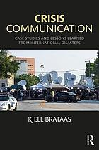 Crisis Communication : Case Studies and Lessons Learned from International Disasters.