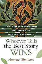 Whoever tells the best story wins : how to use your own stories to communicate with power and impact