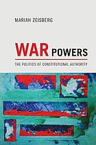 War powers : the politics of constitutional authority