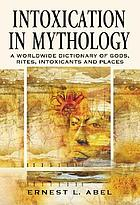 Intoxication in mythology : a worldwide dictionary of gods, rites, intoxicants and places