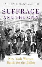 Suffrage and the city : New York women battle for the ballot