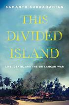 This divided island : life, death, and the Sri Lankan war