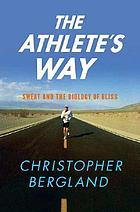 The athlete's way : sweat and the biology of bliss