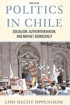 Politics in Chile : socialism, authoritarianism, and market democracy