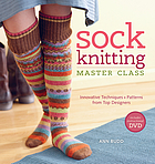 Sock knitting master class : innovative techniques + patterns from top designers