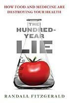 The hundred-year lie : how food and medicine are destroying your health