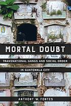 Mortal doubt : transnational gangs and social order in Guatemala City