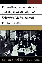 Philanthropic foundations and the globalization of scientific medicine and public health : proceedings of a conference jointly sponsored by Quinnipiac University and the Rockefeller Archive Center with additional support from the Dreyfus Health Foundation