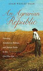 An agrarian republic : farming, antislavery politics, and nature parks in the Civil War era