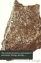 The Journal of science, and annals of astronomy, biology, geology, industrial arts, manufactures, and technology.