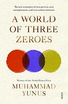 A world of three zeroes : the new economics of zero poverty, zero unemployment, and zero carbon emissions