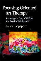 Focusing-oriented art therapy : accessing the body's wisdom and creative intelligence