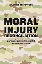 Moral injury reconciliation : a practitioner's guide for treating moral injury, PTSD, grief and military sexual trauma through spiritual formation strategies