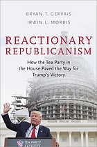 Reactionary republicanism : how the Tea Party in the House paved the way for Trump's victory