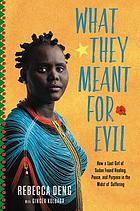 Book cover. What they meant for evil : how a lost girl of Sudan found healing, peace,