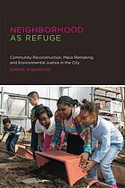 Neighborhood as refuge : community reconstruction, place remaking, and environmental justice in the city