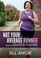 Not your average runner : why you're not too fat to run, and the skinny on how to start today