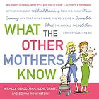 What the other mothers know : a practical guide to child rearing told in a really nice, funny way that won't make you feel like a complete idiot the way all those other parenting books do