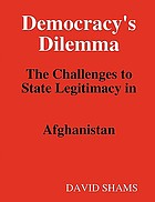 Democracy's dilemma : the challenges to state legitimacy in Afghanistan