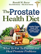 The prostate health diet : what to eat to prevent and heal prostate problems including prostate cancer, BPH enlarged prostate and prostatitis