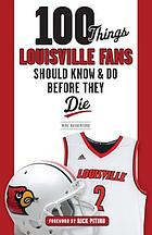 100 things Louisville fans should know & do before they die