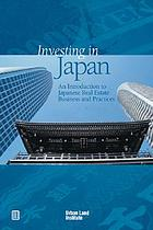 Investing in Japan : an introduction to Japanese real estate business and practices