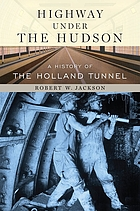 Highway under the Hudson : a history of the Holland Tunnel