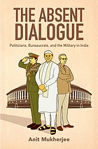 The absent dialogue : politicians, bureaucrats, and the military in India