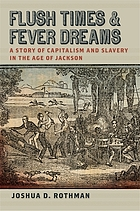 Flush times and fever dreams : a story of capitalism and slavery in the age of jackson.