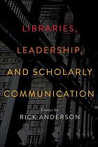 LIBRARIES, LEADERSHIP, AND SCHOLARLY COMMUNICATION : essays by rick anderson.