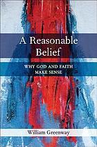 A reasonable belief : why God and faith make sense
