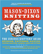 Mason-Dixon knitting the curious knitters' guide ; stories, patterns, advice, opinions, questions, answers, jokes and pictures