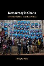 Democracy in Ghana : everyday politics in urban Africa