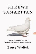 Shrewd Samaritan : faith, economics, and the road to loving our global neighbor