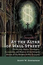 At the altar of Wall Street : the rituals, myths, theologies, sacraments, and mission of the religion known as the modern global economy