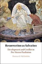 Resurrection as salvation : development and conflict in pre-Nicene Paulinism