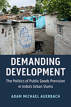 Demanding development : the politics of public goods provision in India's urban slums