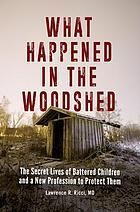 What happened in the woodshed : the secret lives of battered children and a new profession to protect them