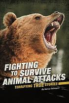 Fighting to survive animal attacks : terrifying true stories