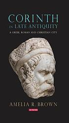 Corinth in late antiquity : a Greek, Roman and Christian city