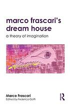 Marco Frascari's Dream House : a Theory of Imagination.